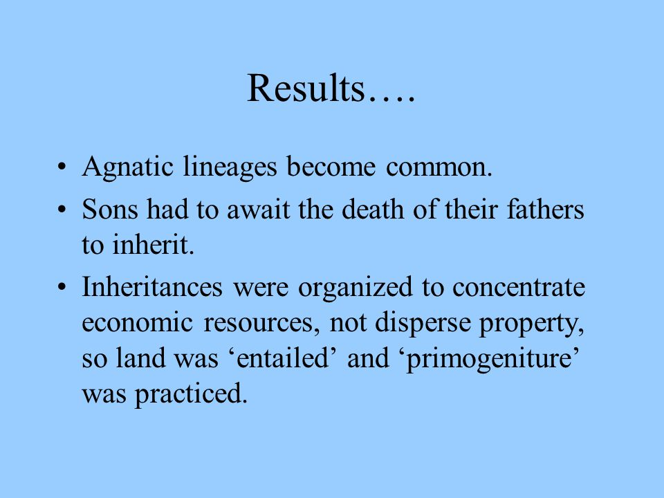 Results…. Agnatic lineages become common. Sons had to await the death of their fathers to inherit.
