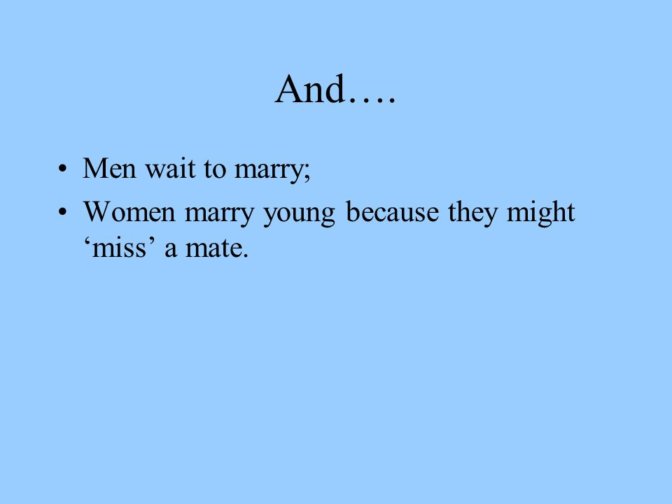 And…. Men wait to marry; Women marry young because they might 'miss' a mate.
