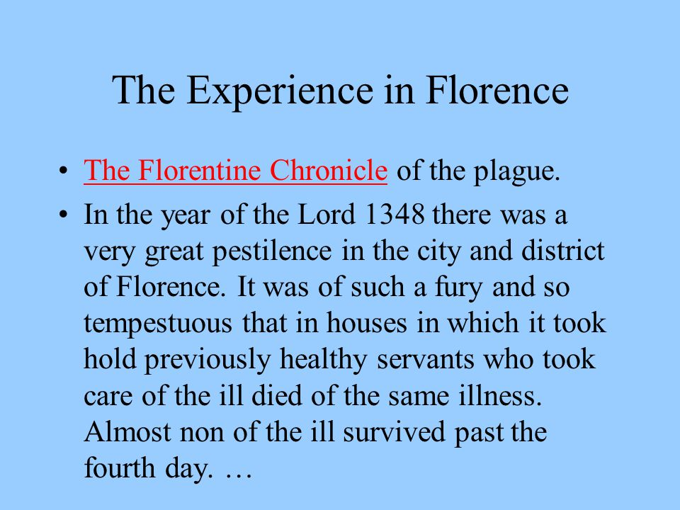 The Experience in Florence The Florentine Chronicle of the plague.The Florentine Chronicle In the year of the Lord 1348 there was a very great pestilence in the city and district of Florence.