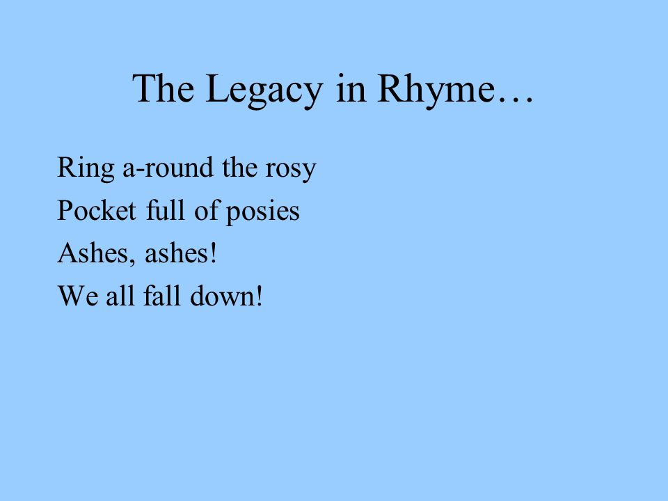 The Legacy in Rhyme… Ring a-round the rosy Pocket full of posies Ashes, ashes! We all fall down!