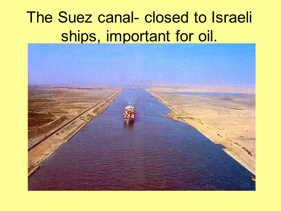 The Suez canal- closed to Israeli ships, important for oil.
