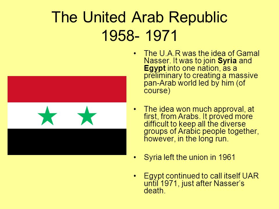 The United Arab Republic 1958- 1971 The U.A.R was the idea of Gamal Nasser.