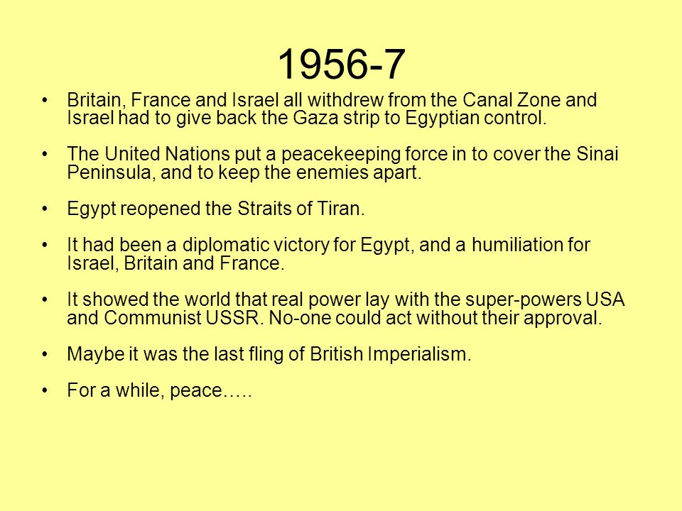 1956-7 Britain, France and Israel all withdrew from the Canal Zone and Israel had to give back the Gaza strip to Egyptian control.