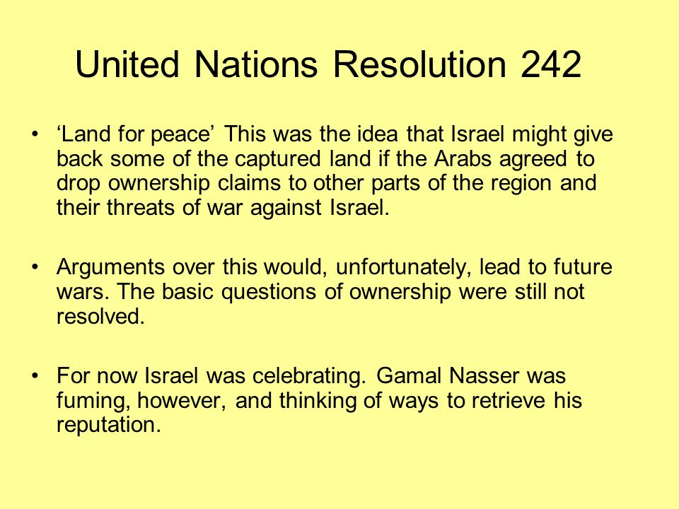United Nations Resolution 242 'Land for peace' This was the idea that Israel might give back some of the captured land if the Arabs agreed to drop ownership claims to other parts of the region and their threats of war against Israel.