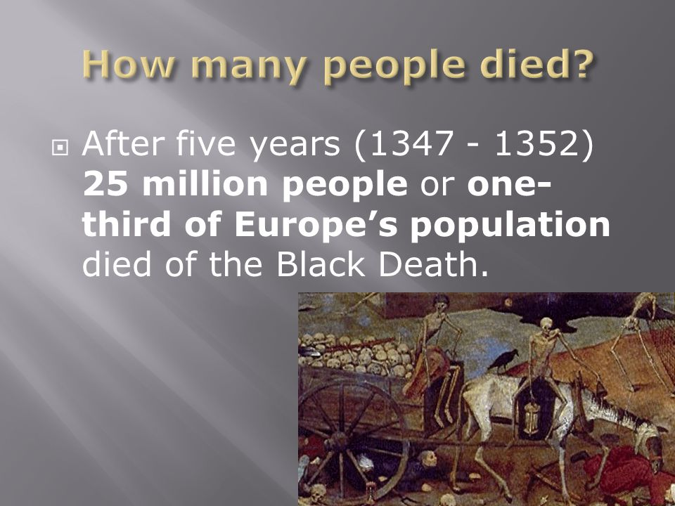  After five years (1347 - 1352) 25 million people or one- third of Europe's population died of the Black Death.