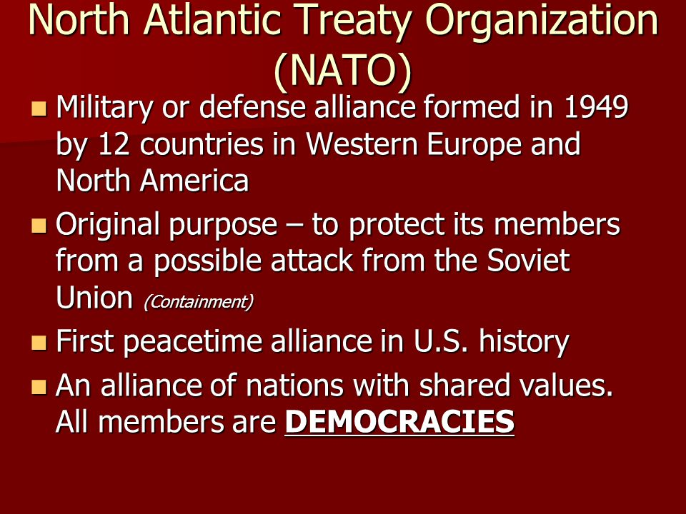 North Atlantic Treaty Organization (NATO) Military or defense alliance formed in 1949 by 12 countries in Western Europe and North America Military or