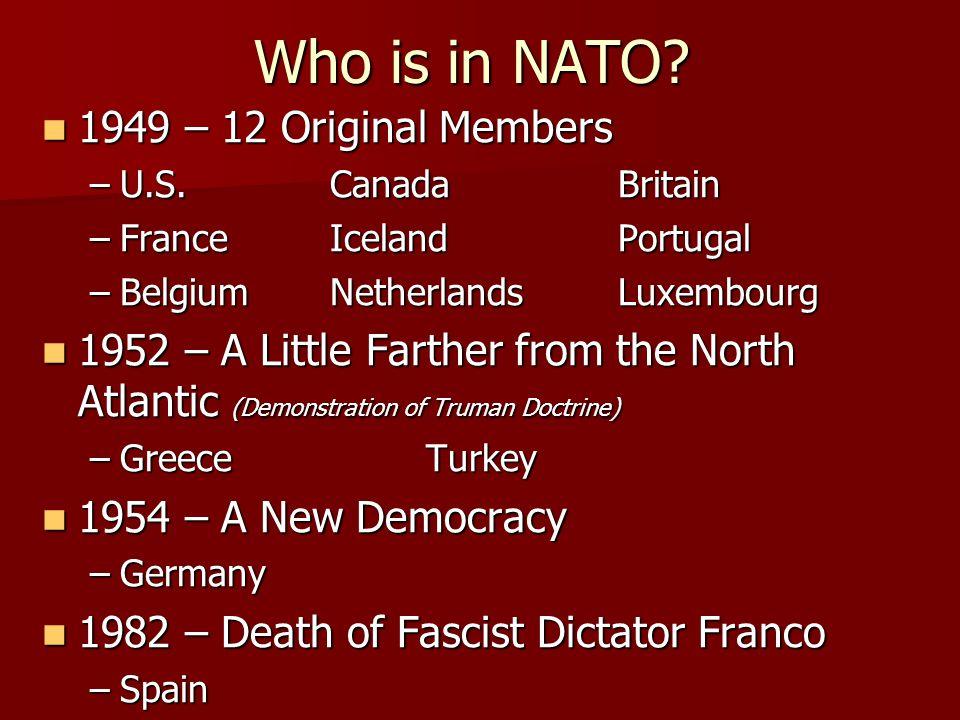 Who is in NATO? 1949 – 12 Original Members 1949 – 12 Original Members –U.S.CanadaBritain –FranceIcelandPortugal –BelgiumNetherlandsLuxembourg 1952 – A