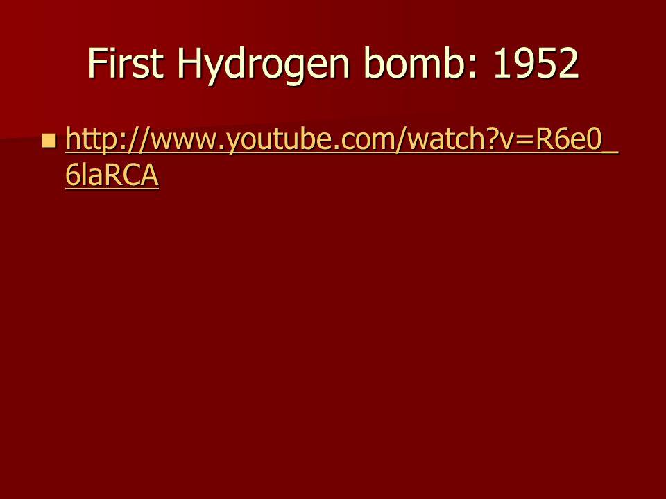 First Hydrogen bomb: 1952 http://www.youtube.com/watch?v=R6e0_ 6laRCA http://www.youtube.com/watch?v=R6e0_ 6laRCA http://www.youtube.com/watch?v=R6e0_