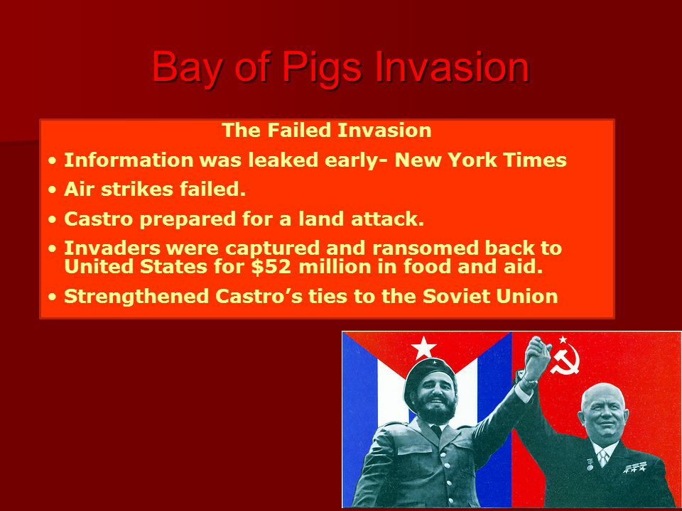 Bay of Pigs Invasion The Failed Invasion Information was leaked early- New York Times Air strikes failed. Castro prepared for a land attack. Invaders