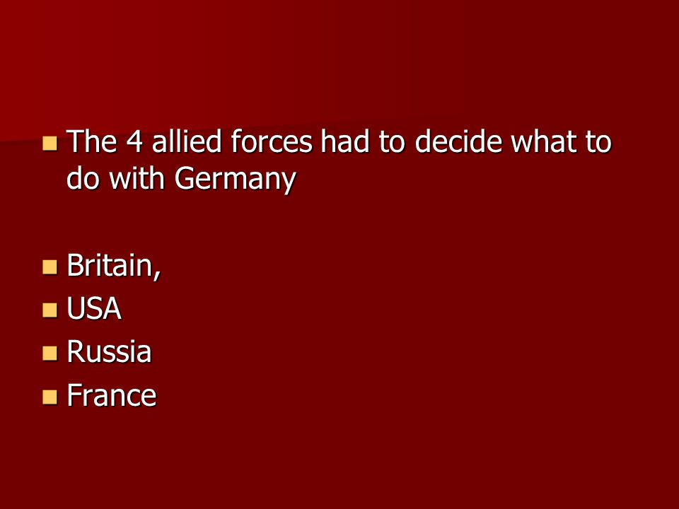 The 4 allied forces had to decide what to do with Germany The 4 allied forces had to decide what to do with Germany Britain, Britain, USA USA Russia R