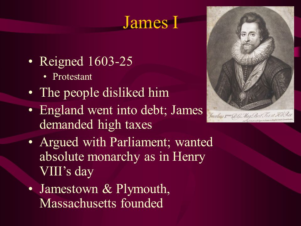 James I Reigned 1603-25 Protestant The people disliked him England went into debt; James demanded high taxes Argued with Parliament; wanted absolute monarchy as in Henry VIII's day Jamestown & Plymouth, Massachusetts founded