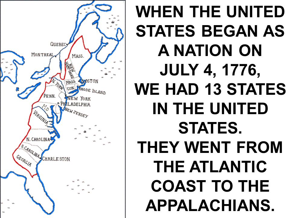 WHEN THE UNITED STATES BEGAN AS A NATION ON JULY 4, 1776, WE HAD 13 STATES IN THE UNITED STATES.