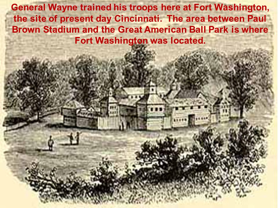 General Wayne trained his troops here at Fort Washington, the site of present day Cincinnati.