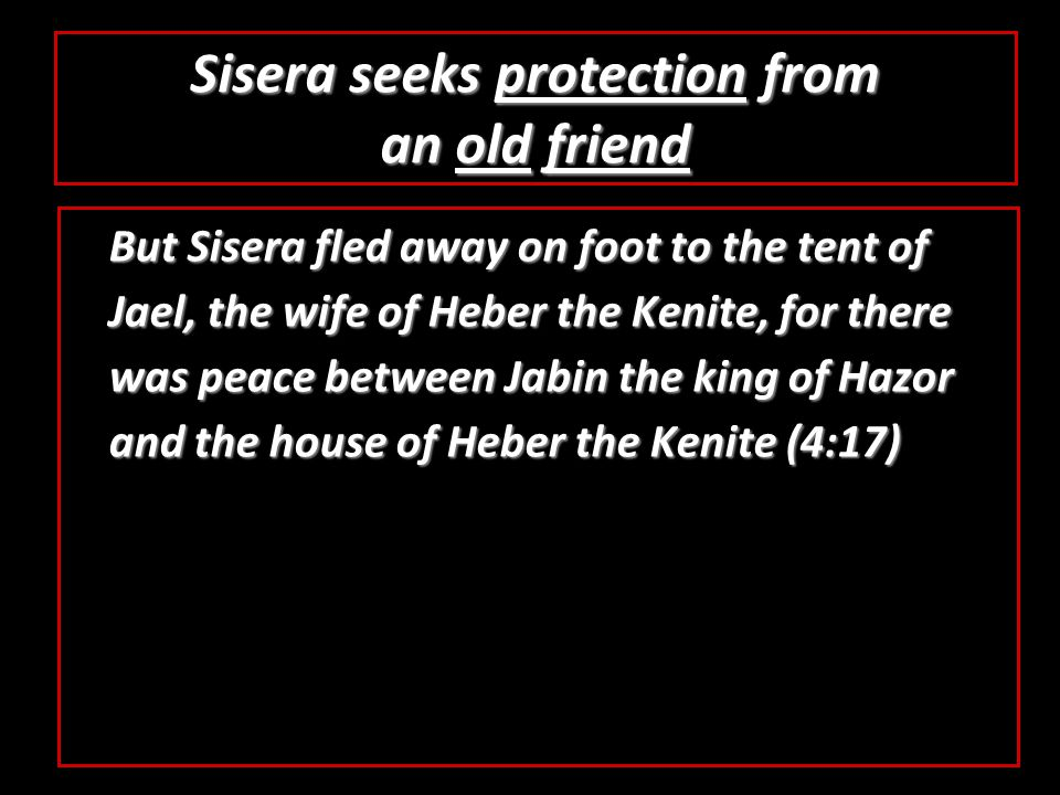 Sisera seeks protection from an old friend But Sisera fled away on foot to the tent of Jael, the wife of Heber the Kenite, for there was peace between Jabin the king of Hazor and the house of Heber the Kenite (4:17)