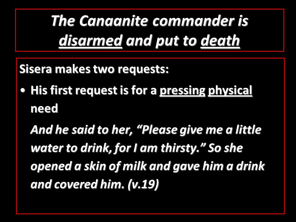 The Canaanite commander is disarmed and put to death Sisera makes two requests: His first request is for a pressing physical needHis first request is for a pressing physical need And he said to her, Please give me a little water to drink, for I am thirsty. So she opened a skin of milk and gave him a drink and covered him.