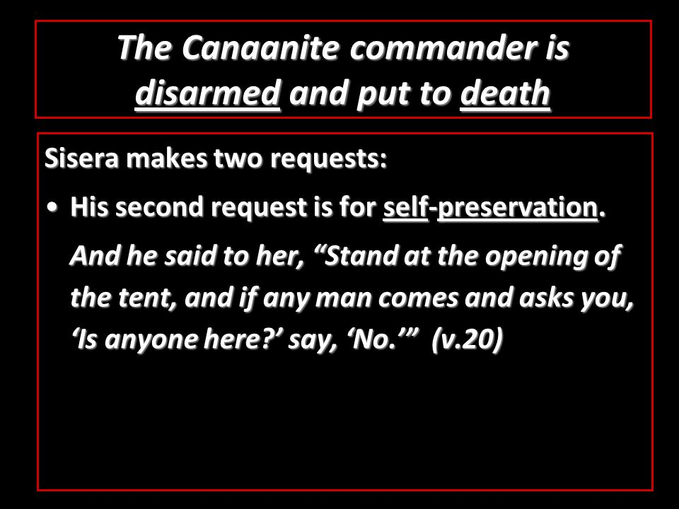 The Canaanite commander is disarmed and put to death Sisera makes two requests: His second request is for self-preservation.His second request is for self-preservation.
