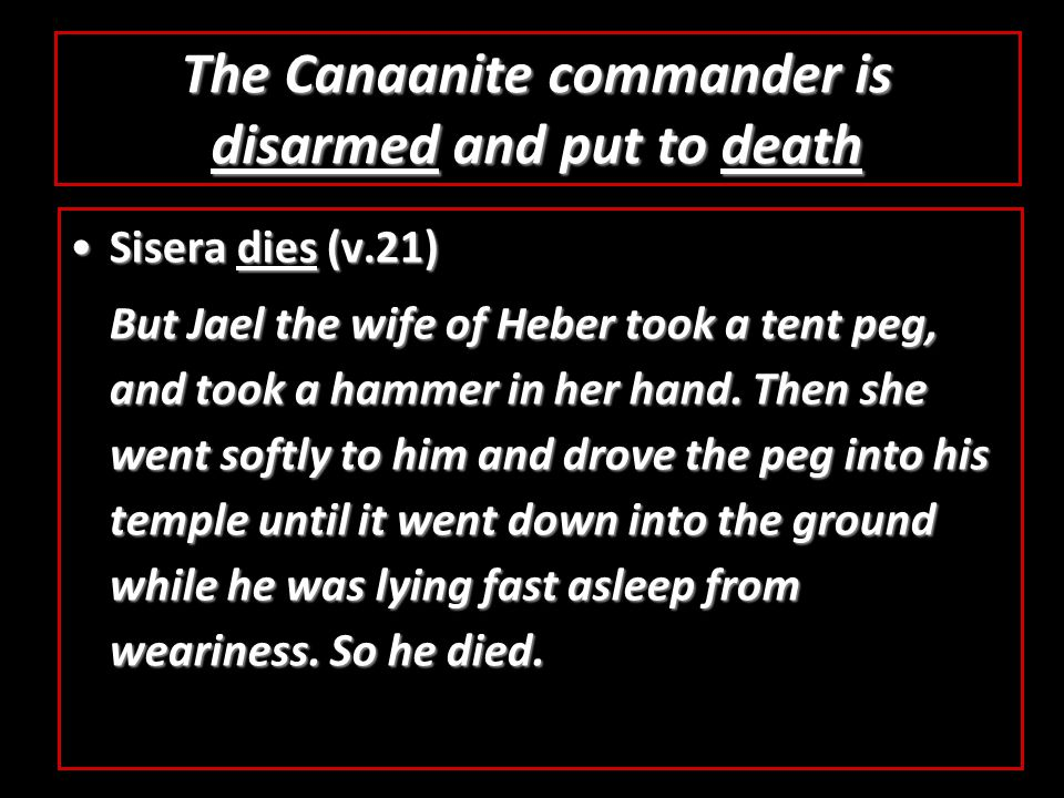 The Canaanite commander is disarmed and put to death Sisera dies (v.21)Sisera dies (v.21) But Jael the wife of Heber took a tent peg, and took a hammer in her hand.