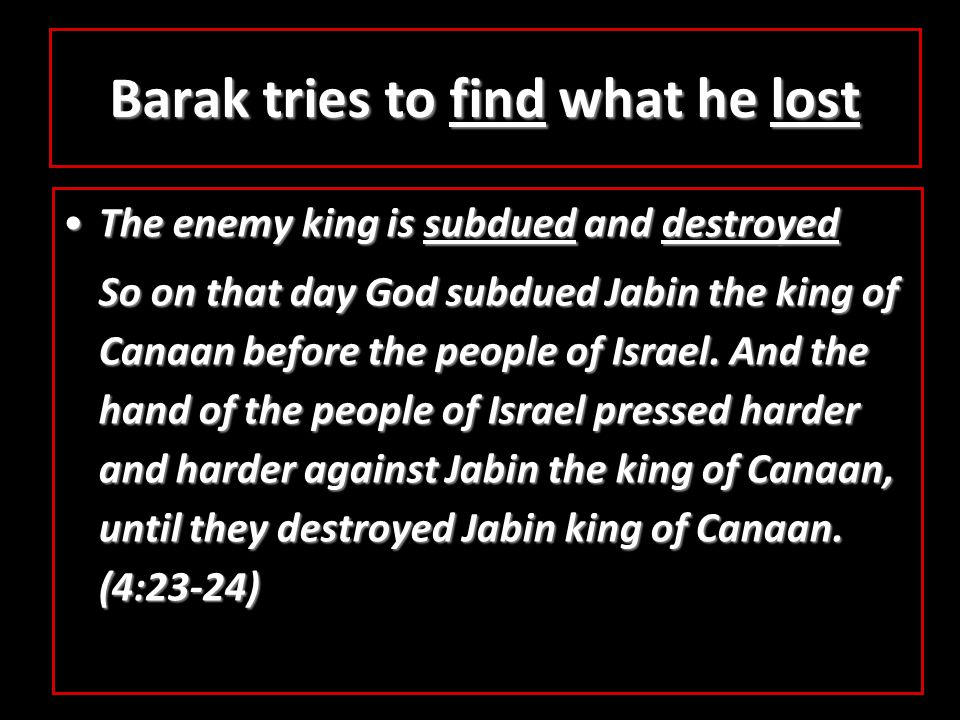 Barak tries to find what he lost The enemy king is subdued and destroyedThe enemy king is subdued and destroyed So on that day God subdued Jabin the king of Canaan before the people of Israel.