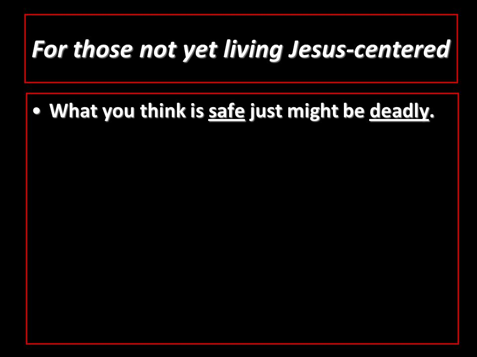 For those not yet living Jesus-centered What you think is safe just might be deadly.What you think is safe just might be deadly.