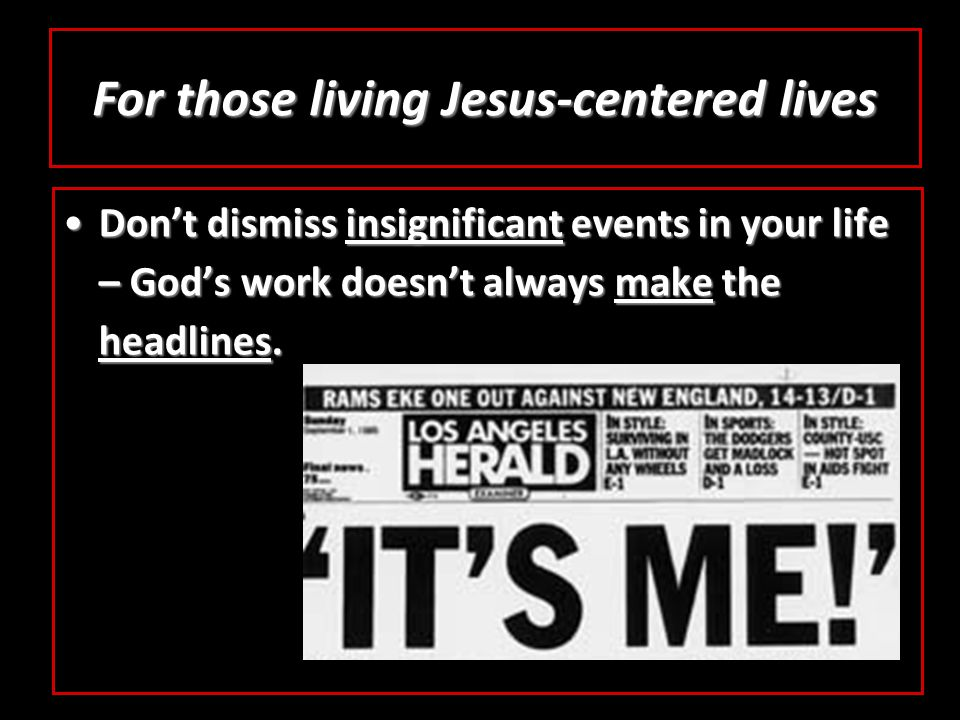 For those living Jesus-centered lives Don't dismiss insignificant events in your life – God's work doesn't always make the headlines.Don't dismiss insignificant events in your life – God's work doesn't always make the headlines.