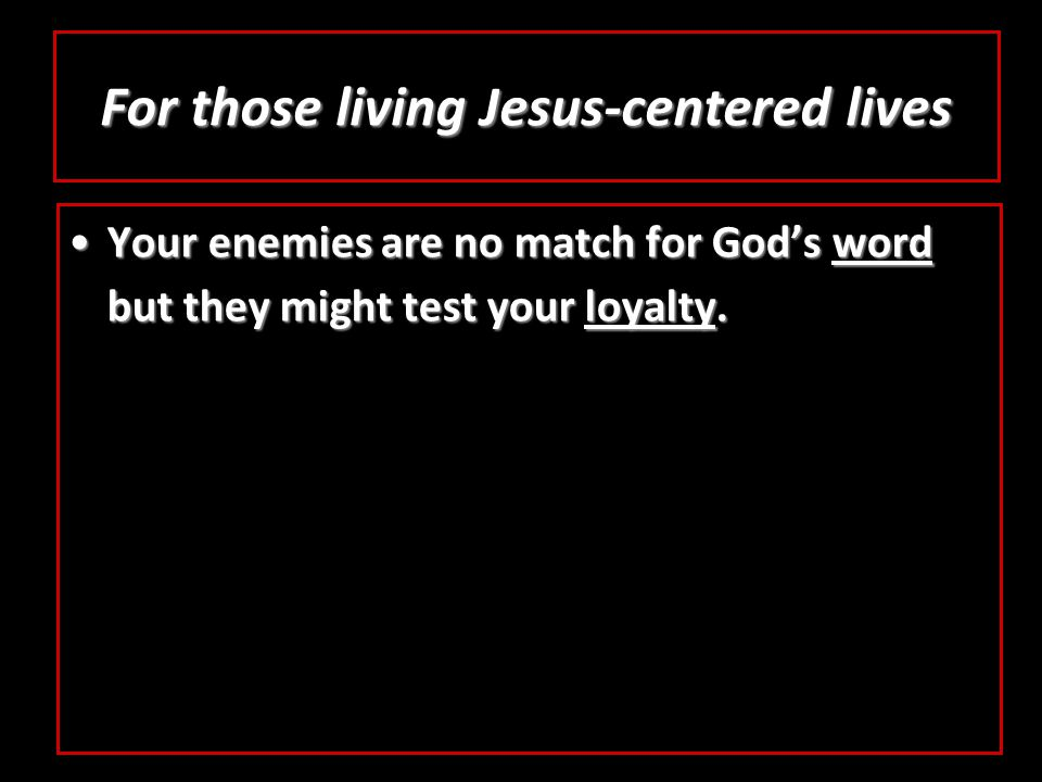 For those living Jesus-centered lives Your enemies are no match for God's word but they might test your loyalty.Your enemies are no match for God's word but they might test your loyalty.