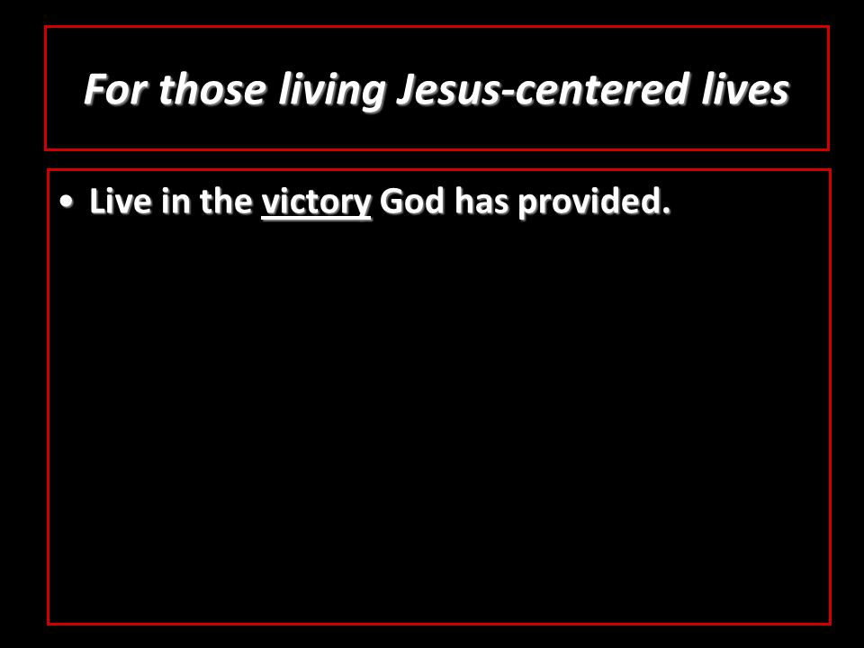 For those living Jesus-centered lives Live in the victory God has provided.Live in the victory God has provided.
