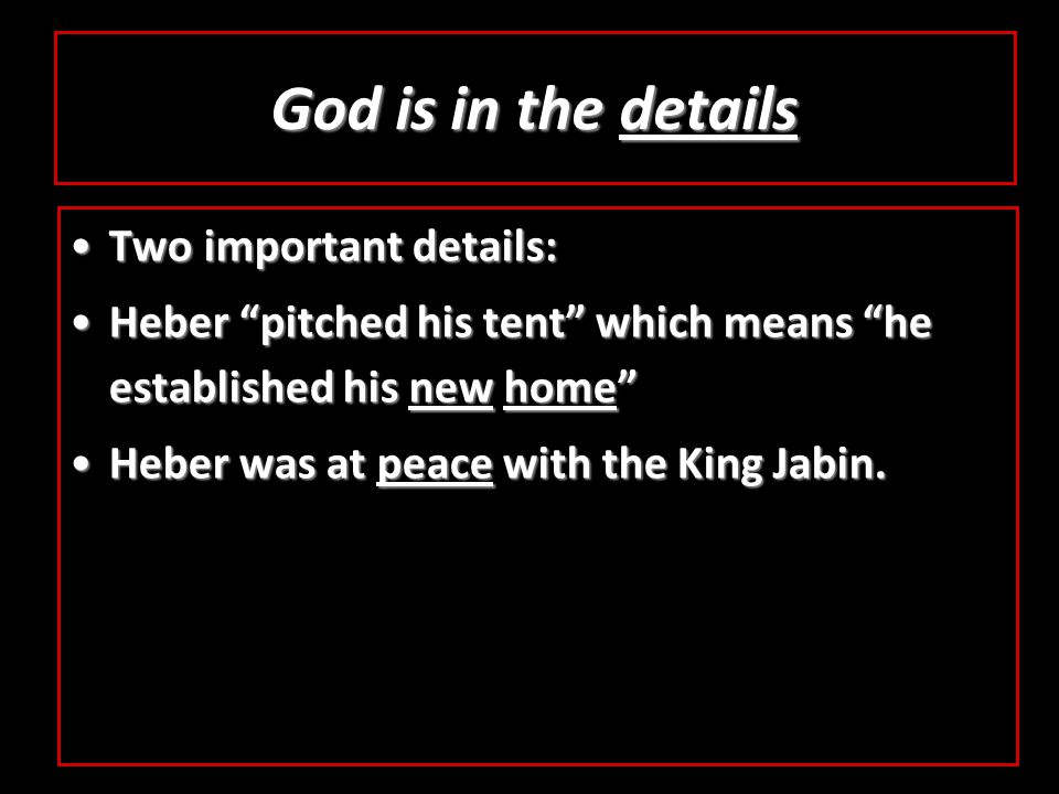 God is in the details Two important details:Two important details: Heber pitched his tent which means he established his new home Heber pitched his tent which means he established his new home Heber was at peace with the King Jabin.Heber was at peace with the King Jabin.
