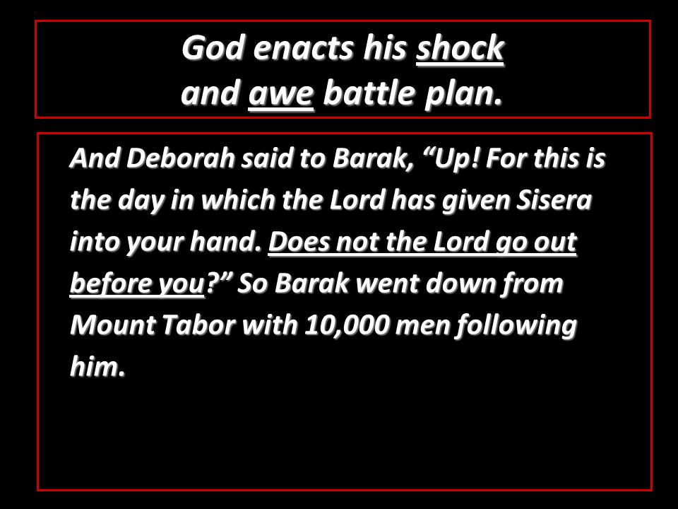 God enacts his shock and awe battle plan. And Deborah said to Barak, Up.