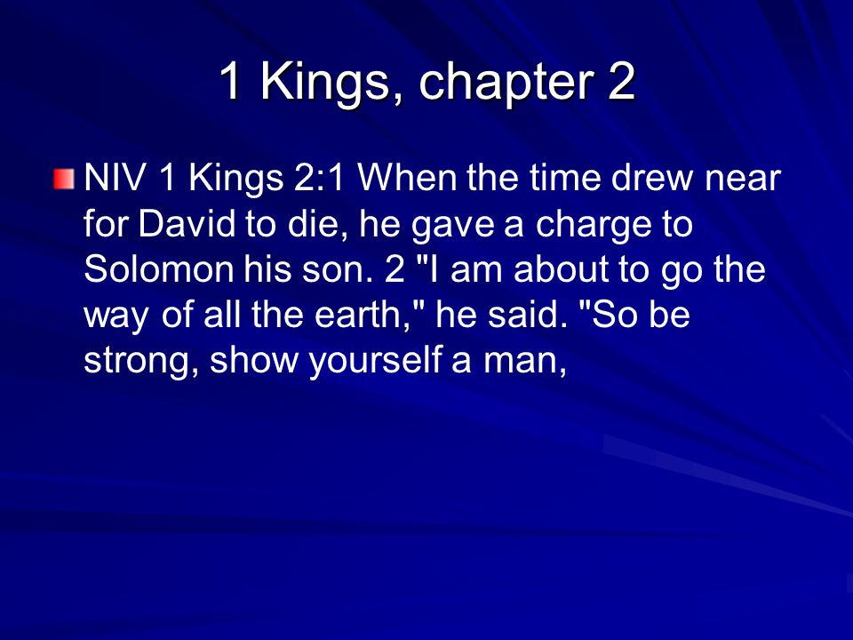 1 Kings, chapter 2 NIV 1 Kings 2:1 When the time drew near for David to die, he gave a charge to Solomon his son.