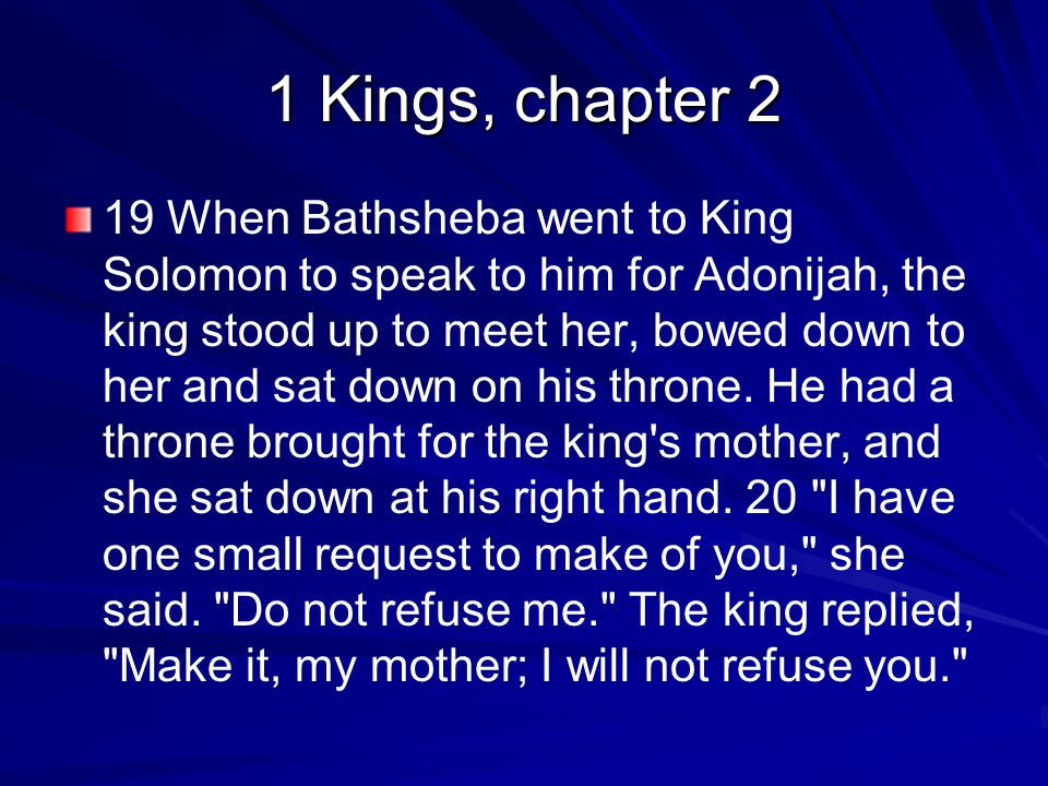 1 Kings, chapter 2 19 When Bathsheba went to King Solomon to speak to him for Adonijah, the king stood up to meet her, bowed down to her and sat down on his throne.