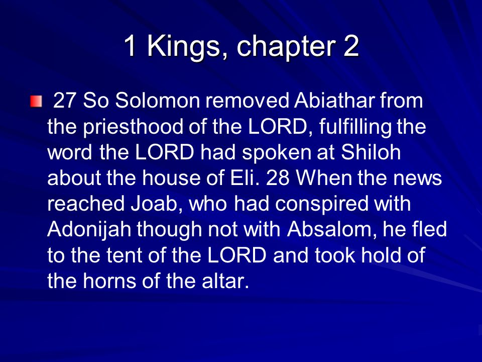1 Kings, chapter 2 27 So Solomon removed Abiathar from the priesthood of the LORD, fulfilling the word the LORD had spoken at Shiloh about the house of Eli.