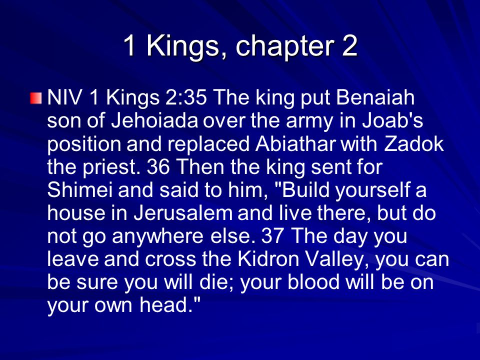 1 Kings, chapter 2 NIV 1 Kings 2:35 The king put Benaiah son of Jehoiada over the army in Joab s position and replaced Abiathar with Zadok the priest.