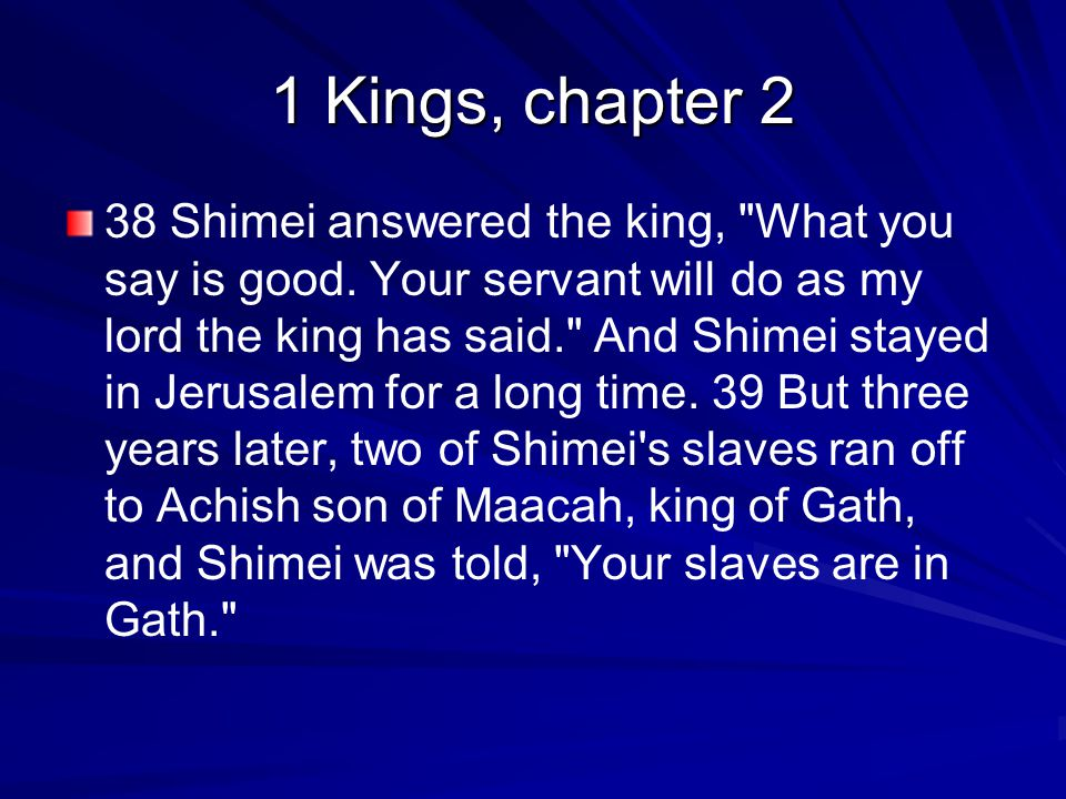 1 Kings, chapter 2 38 Shimei answered the king, What you say is good.