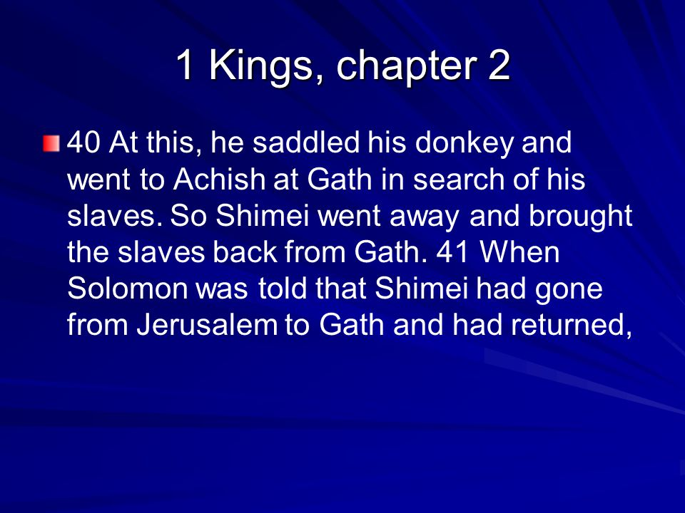 1 Kings, chapter 2 40 At this, he saddled his donkey and went to Achish at Gath in search of his slaves.