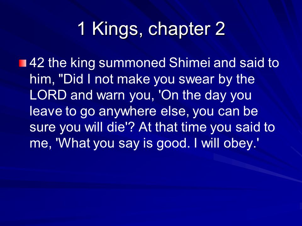 1 Kings, chapter 2 42 the king summoned Shimei and said to him, Did I not make you swear by the LORD and warn you, On the day you leave to go anywhere else, you can be sure you will die .