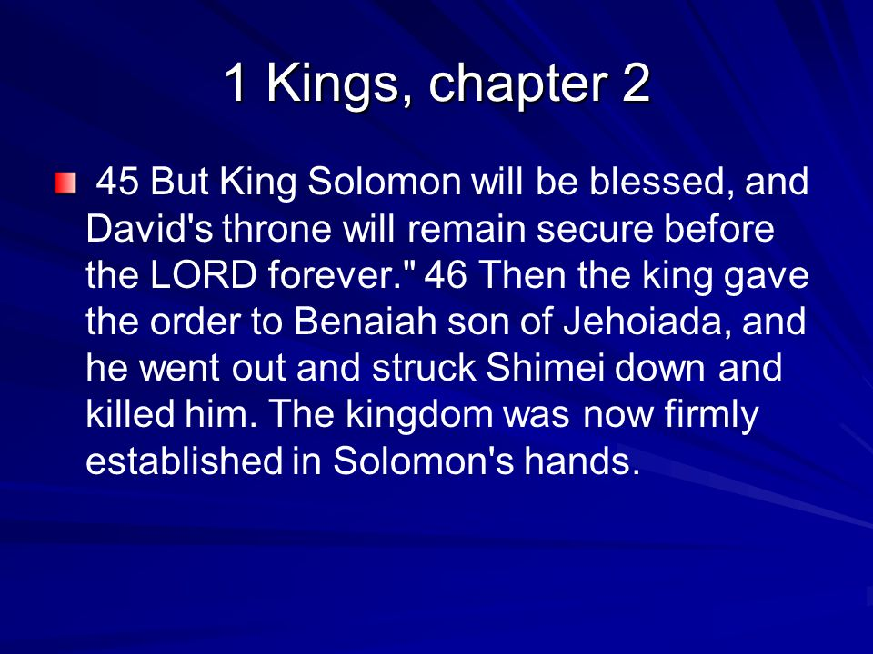 1 Kings, chapter 2 45 But King Solomon will be blessed, and David s throne will remain secure before the LORD forever. 46 Then the king gave the order to Benaiah son of Jehoiada, and he went out and struck Shimei down and killed him.