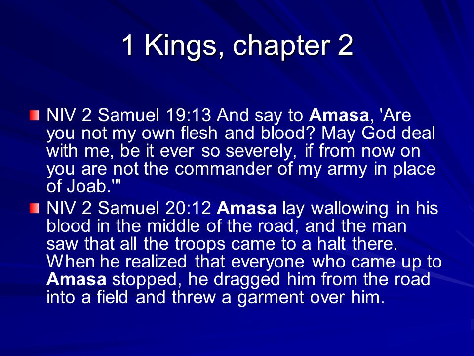 1 Kings, chapter 2 NIV 2 Samuel 19:13 And say to Amasa, Are you not my own flesh and blood.