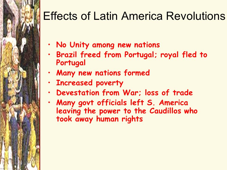 Effects of Latin America Revolutions No Unity among new nations Brazil freed from Portugal; royal fled to Portugal Many new nations formed Increased poverty Devestation from War; loss of trade Many govt officials left S.