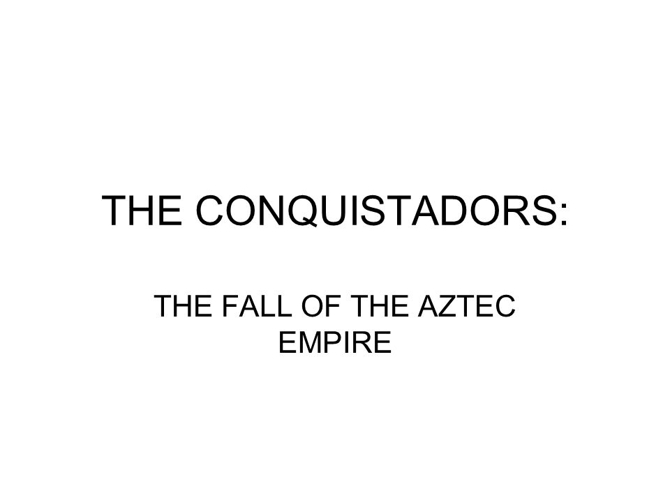 THE CONQUISTADORS: THE FALL OF THE AZTEC EMPIRE