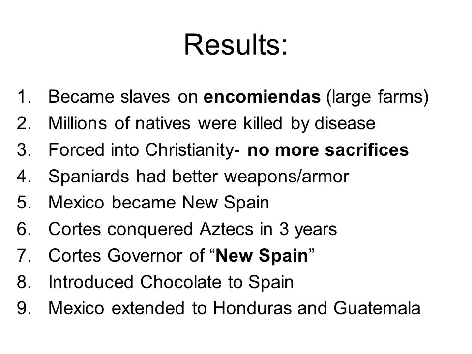 Results: 1.Became slaves on encomiendas (large farms) 2.Millions of natives were killed by disease 3.Forced into Christianity- no more sacrifices 4.Spaniards had better weapons/armor 5.Mexico became New Spain 6.Cortes conquered Aztecs in 3 years 7.Cortes Governor of New Spain 8.Introduced Chocolate to Spain 9.Mexico extended to Honduras and Guatemala