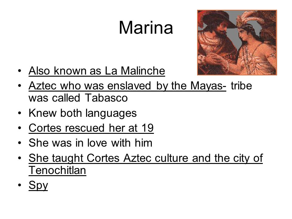Marina Also known as La Malinche Aztec who was enslaved by the Mayas- tribe was called Tabasco Knew both languages Cortes rescued her at 19 She was in love with him She taught Cortes Aztec culture and the city of Tenochitlan Spy