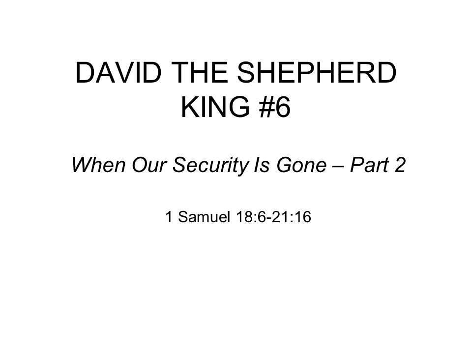 DAVID THE SHEPHERD KING #6 When Our Security Is Gone – Part 2 1 Samuel 18:6-21:16