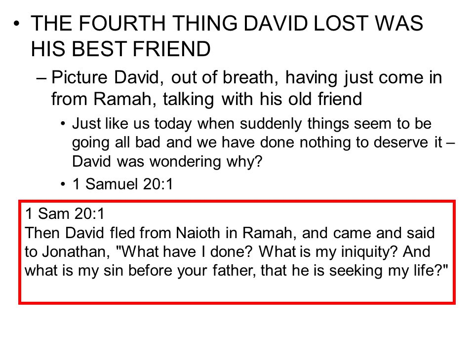 THE FOURTH THING DAVID LOST WAS HIS BEST FRIEND –Picture David, out of breath, having just come in from Ramah, talking with his old friend Just like u