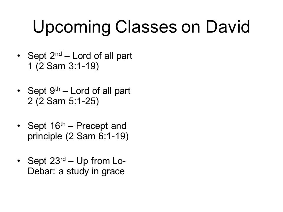 Upcoming Classes on David Sept 2 nd – Lord of all part 1 (2 Sam 3:1-19) Sept 9 th – Lord of all part 2 (2 Sam 5:1-25) Sept 16 th – Precept and principle (2 Sam 6:1-19) Sept 23 rd – Up from Lo- Debar: a study in grace
