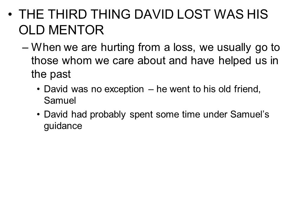 THE THIRD THING DAVID LOST WAS HIS OLD MENTOR –When we are hurting from a loss, we usually go to those whom we care about and have helped us in the pa