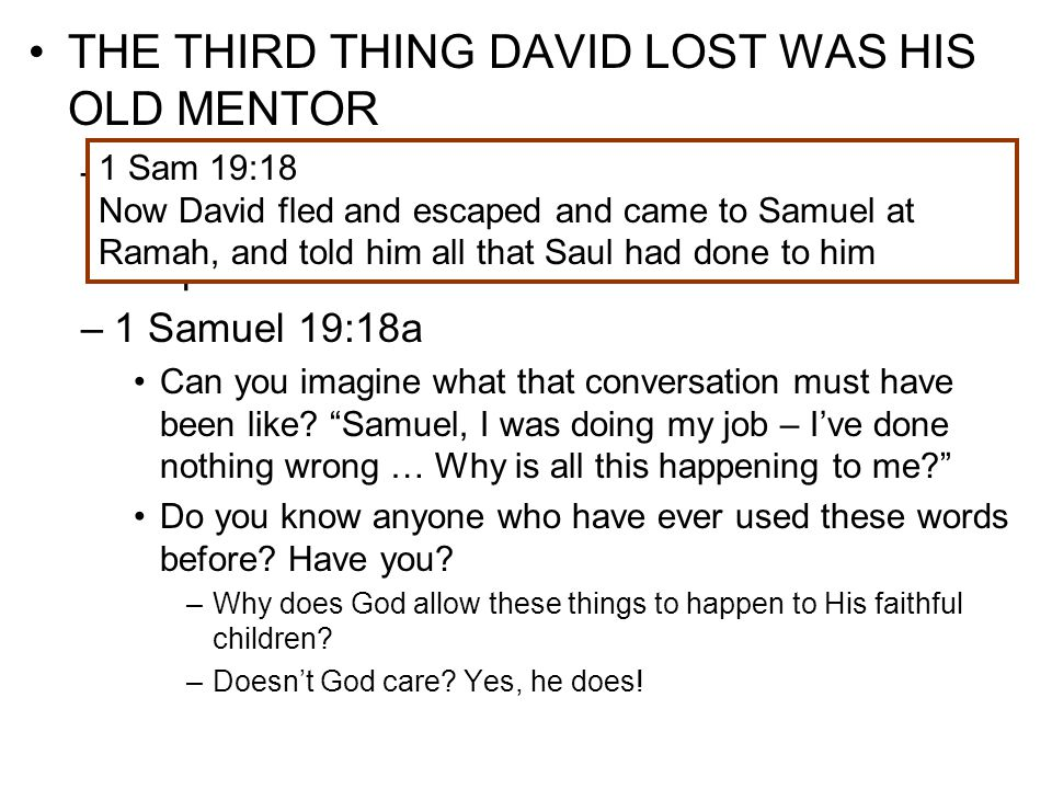 THE THIRD THING DAVID LOST WAS HIS OLD MENTOR –When we are hurting from a loss, we usually go to those whom we care about and have helped us in the past –1 Samuel 19:18a –1 Samuel 19:18b Naioth was the place where Samuel kept his school of the prophets, where young men trained for the prophetic ministry Certainly Saul wouldn't find him there, or perhaps wouldn't pursue him there, since he might fear what God might do to him through Samuel.