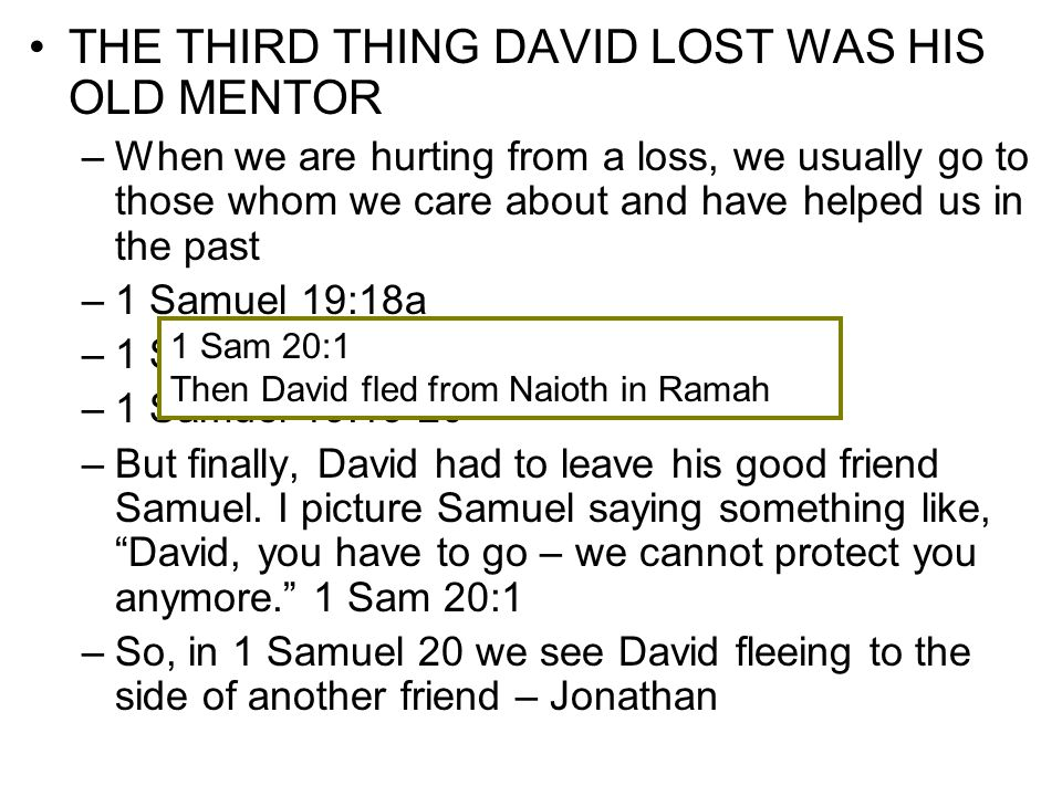 THE FOURTH THING DAVID LOST WAS HIS BEST FRIEND –Picture David, out of breath, having just come in from Ramah, talking with his old friend Just like us today when suddenly things seem to be going all bad and we have done nothing to deserve it – David was wondering why.