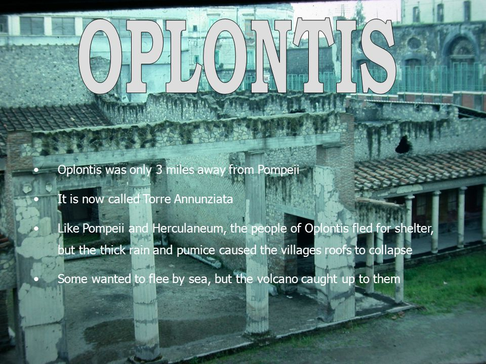 Oplontis was only 3 miles away from Pompeii It is now called Torre Annunziata Like Pompeii and Herculaneum, the people of Oplontis fled for shelter, b