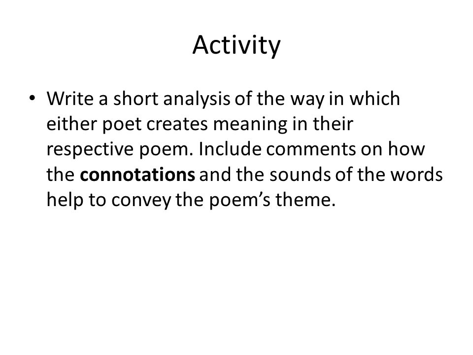 Activity Write a short analysis of the way in which either poet creates meaning in their respective poem. Include comments on how the connotations and