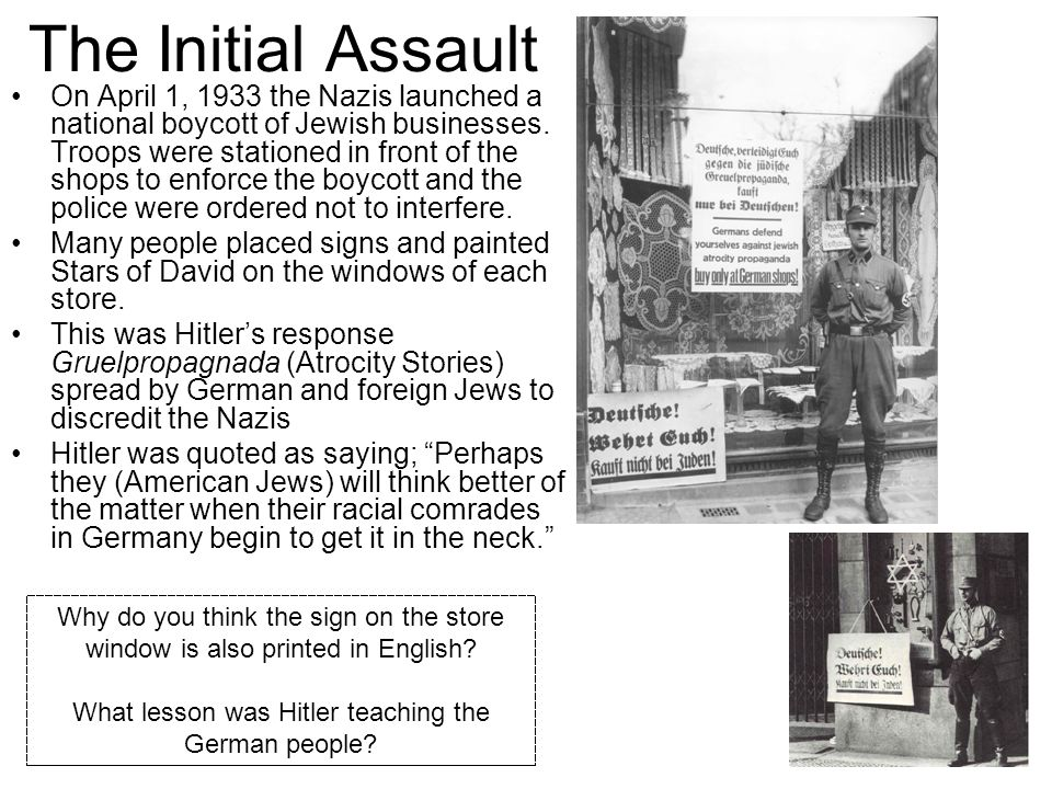 The Initial Assault On April 1, 1933 the Nazis launched a national boycott of Jewish businesses.